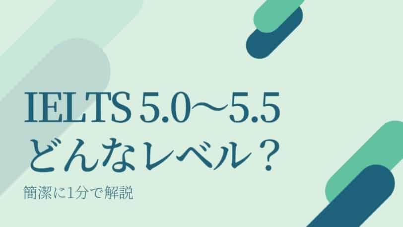 IELTS 5.0~5.5 どんなレベル?